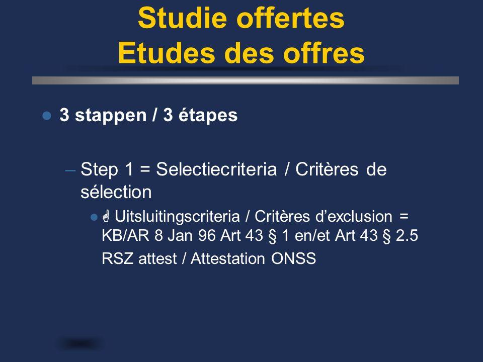 Studie offertes Etudes des offres 3 stappen / 3 étapes –Step 1 = Selectiecriteria / Critères de sélection  Uitsluitingscriteria / Critères d'exclusion = KB/AR 8 Jan 96 Art 43 § 1 en/et Art 43 § 2.5 RSZ attest / Attestation ONSS