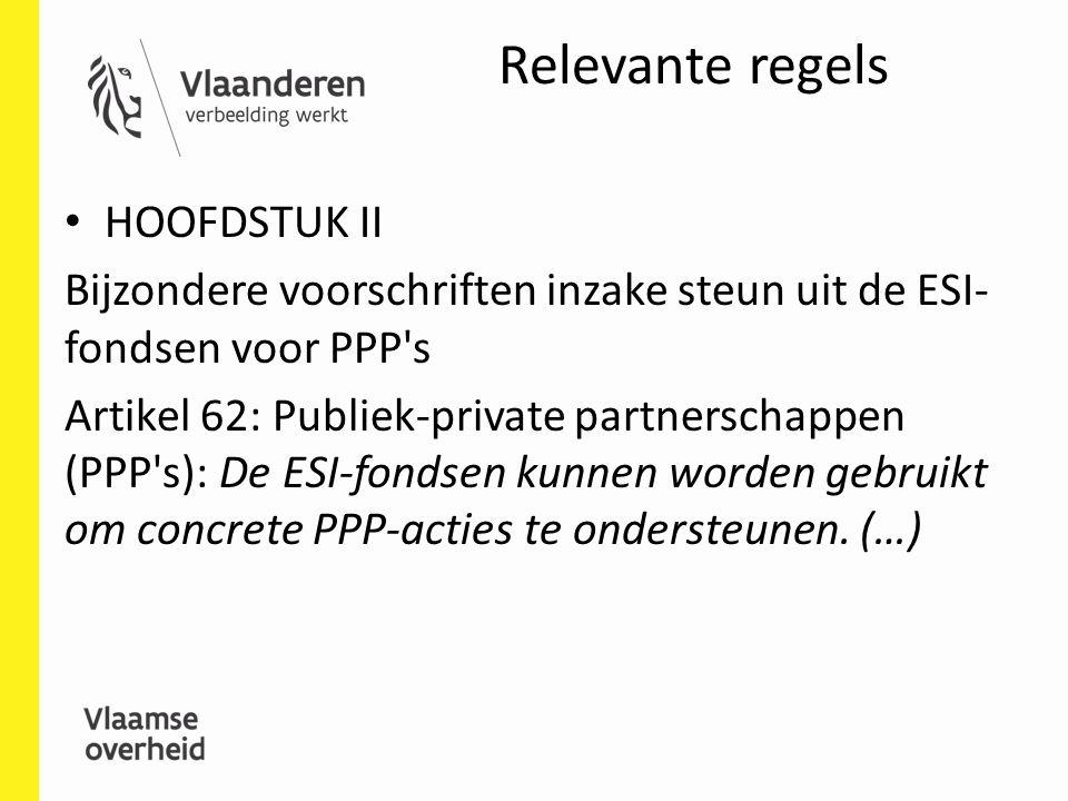 Relevante regels HOOFDSTUK II Bijzondere voorschriften inzake steun uit de ESI- fondsen voor PPP s Artikel 62: Publiek-private partnerschappen (PPP s): De ESI-fondsen kunnen worden gebruikt om concrete PPP-acties te ondersteunen.