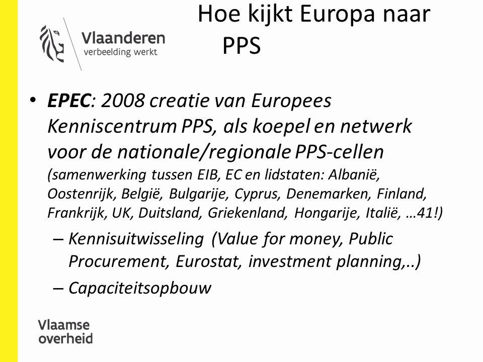 Hoe kijkt Europa naar PPS EPEC: 2008 creatie van Europees Kenniscentrum PPS, als koepel en netwerk voor de nationale/regionale PPS-cellen (samenwerking tussen EIB, EC en lidstaten: Albanië, Oostenrijk, België, Bulgarije, Cyprus, Denemarken, Finland, Frankrijk, UK, Duitsland, Griekenland, Hongarije, Italië, …41!) – Kennisuitwisseling (Value for money, Public Procurement, Eurostat, investment planning,..) – Capaciteitsopbouw