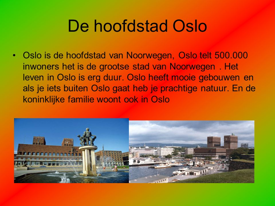De hoofdstad Oslo Oslo is de hoofdstad van Noorwegen, Oslo telt 500.000 inwoners het is de grootse stad van Noorwegen.