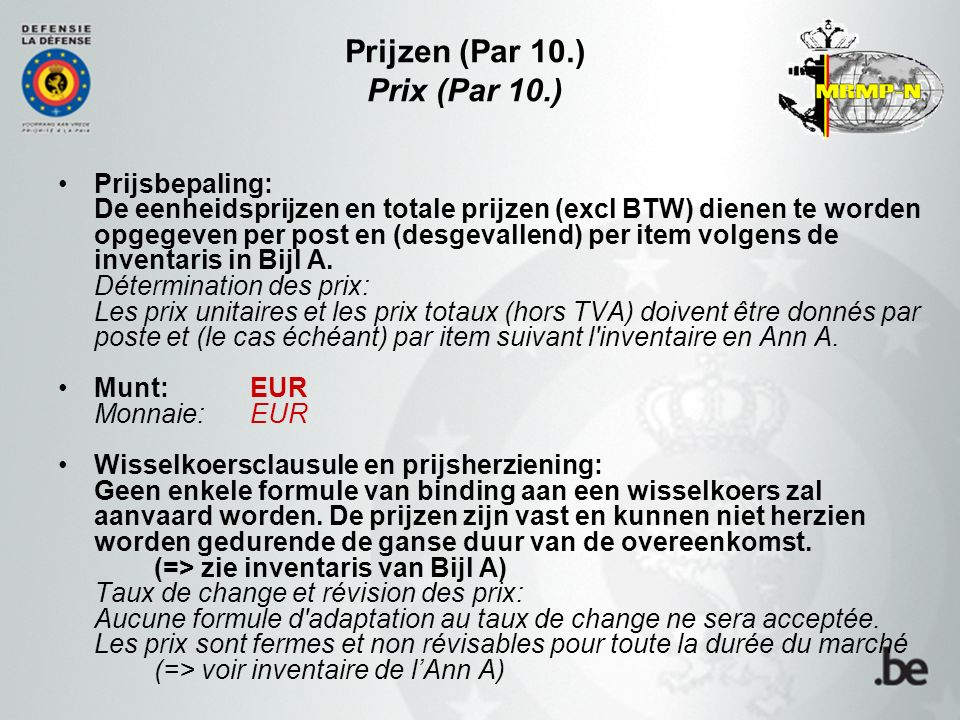 Prijzen (Par 10.) Prix (Par 10.) Prijsbepaling: De eenheidsprijzen en totale prijzen (excl BTW) dienen te worden opgegeven per post en (desgevallend) per item volgens de inventaris in Bijl A.