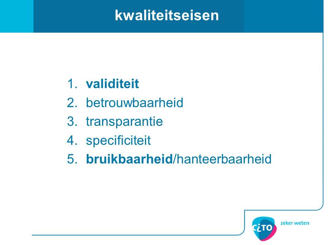 kwaliteitseisen 1.validiteit 2.betrouwbaarheid 3.transparantie 4.specificiteit 5.bruikbaarheid/hanteerbaarheid