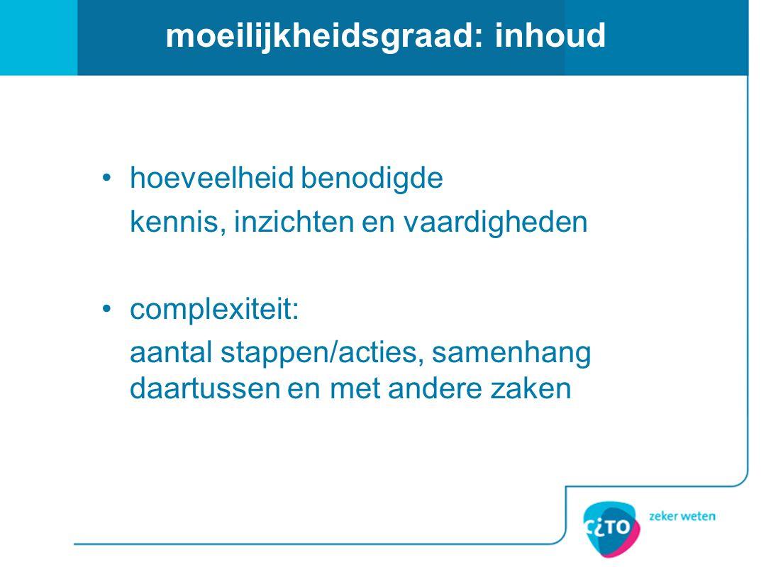 moeilijkheidsgraad: inhoud hoeveelheid benodigde kennis, inzichten en vaardigheden complexiteit: aantal stappen/acties, samenhang daartussen en met an