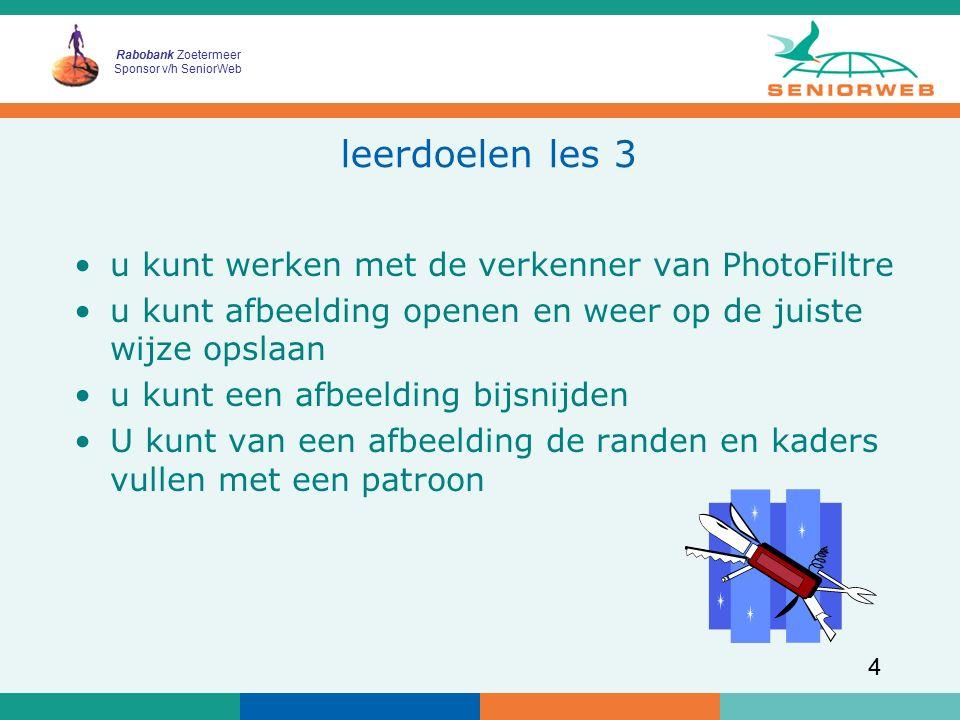 Rabobank Zoetermeer Sponsor v/h SeniorWeb 4 leerdoelen les 3 u kunt werken met de verkenner van PhotoFiltre u kunt afbeelding openen en weer op de juiste wijze opslaan u kunt een afbeelding bijsnijden U kunt van een afbeelding de randen en kaders vullen met een patroon