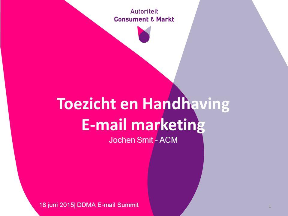 Toezicht en Handhaving E-mail marketing Jochen Smit - ACM 18 juni 2015| DDMA E-mail Summit 1