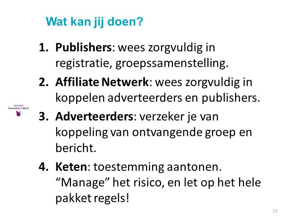 Wat kan jij doen? 13 1.Publishers: wees zorgvuldig in registratie, groepssamenstelling. 2.Affiliate Netwerk: wees zorgvuldig in koppelen adverteerders