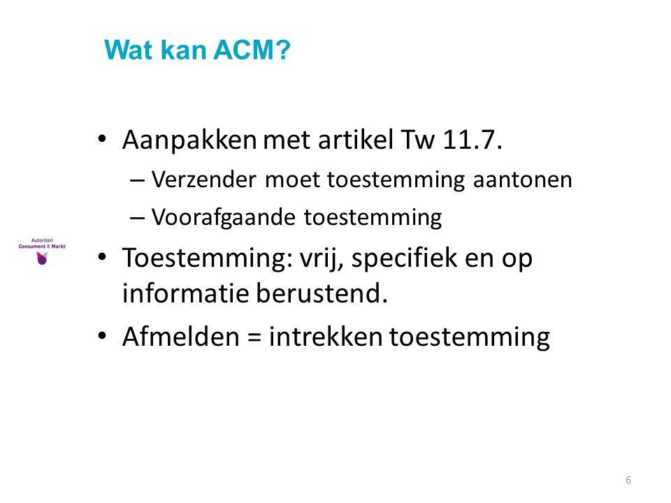 Wat kan ACM? 6 Aanpakken met artikel Tw 11.7. – Verzender moet toestemming aantonen – Voorafgaande toestemming Toestemming: vrij, specifiek en op info