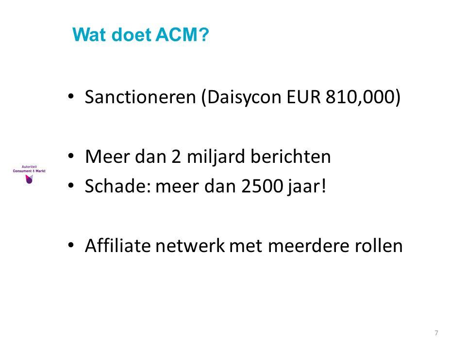 Wat doet ACM? 7 Sanctioneren (Daisycon EUR 810,000) Meer dan 2 miljard berichten Schade: meer dan 2500 jaar! Affiliate netwerk met meerdere rollen
