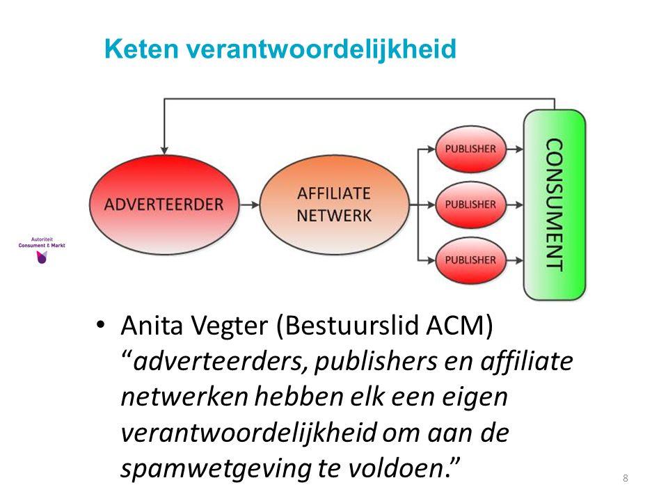 Keten verantwoordelijkheid 8 Anita Vegter (Bestuurslid ACM) adverteerders, publishers en affiliate netwerken hebben elk een eigen verantwoordelijkheid om aan de spamwetgeving te voldoen.