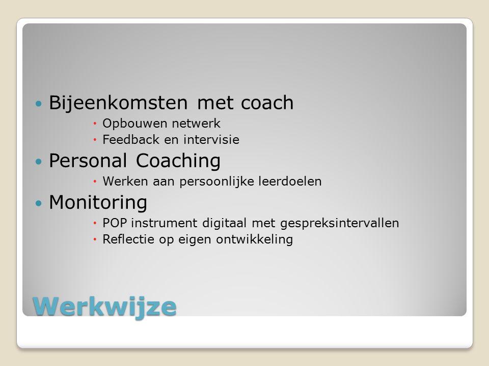 Werkwijze Bijeenkomsten met coach  Opbouwen netwerk  Feedback en intervisie Personal Coaching  Werken aan persoonlijke leerdoelen Monitoring  POP