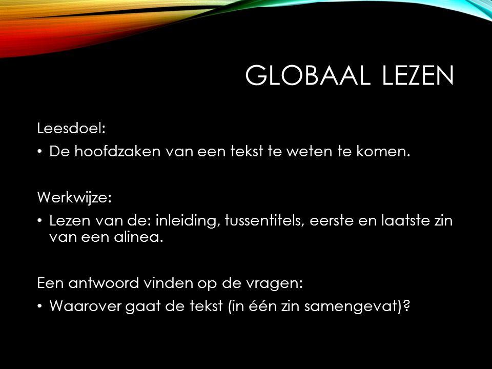 GLOBAAL LEZEN Leesdoel: De hoofdzaken van een tekst te weten te komen. Werkwijze: Lezen van de: inleiding, tussentitels, eerste en laatste zin van een