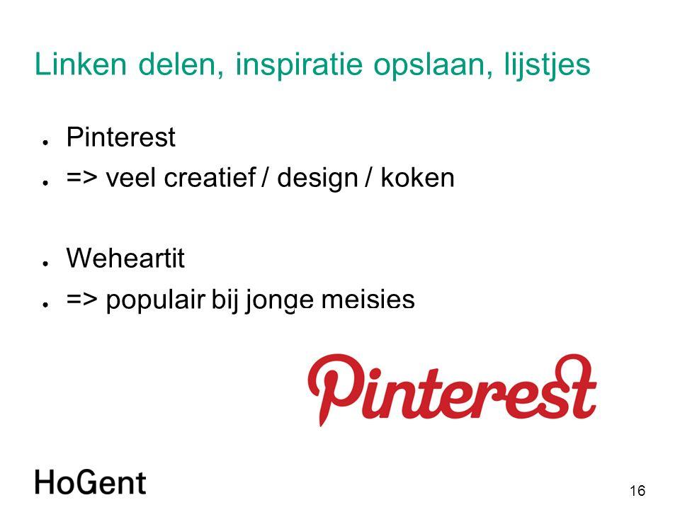 16 Linken delen, inspiratie opslaan, lijstjes ● Pinterest ● => veel creatief / design / koken ● Weheartit ● => populair bij jonge meisjes