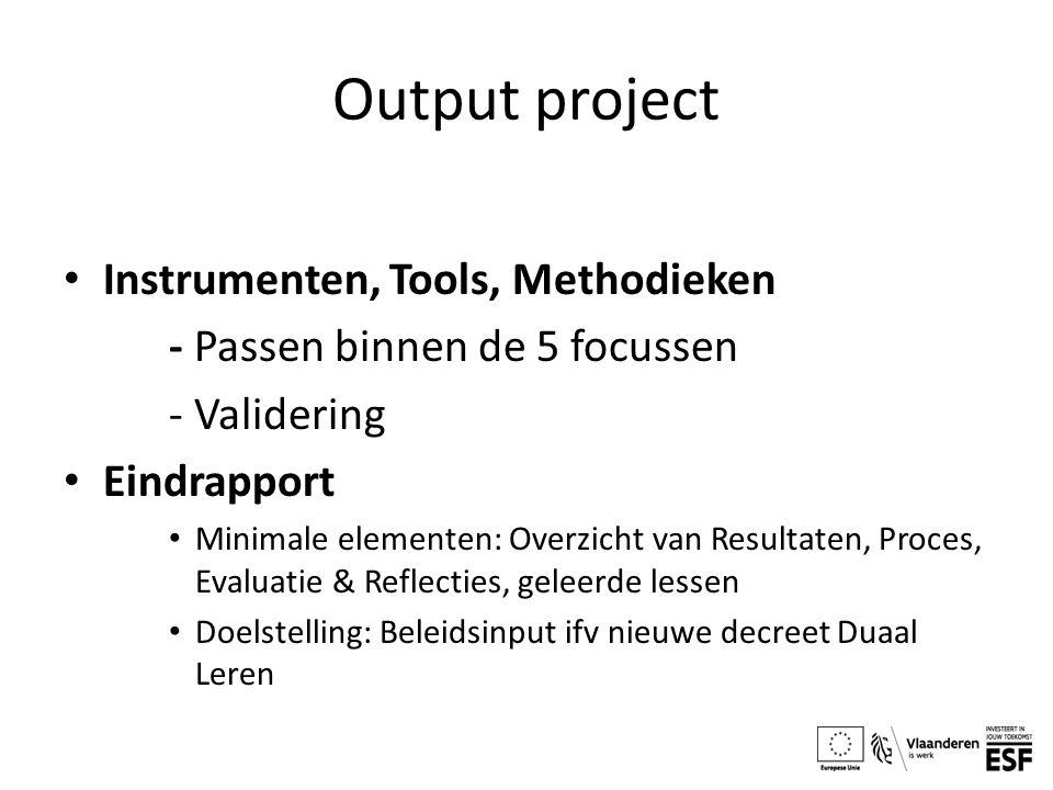 Output project Instrumenten, Tools, Methodieken - Passen binnen de 5 focussen - Validering Eindrapport Minimale elementen: Overzicht van Resultaten, Proces, Evaluatie & Reflecties, geleerde lessen Doelstelling: Beleidsinput ifv nieuwe decreet Duaal Leren