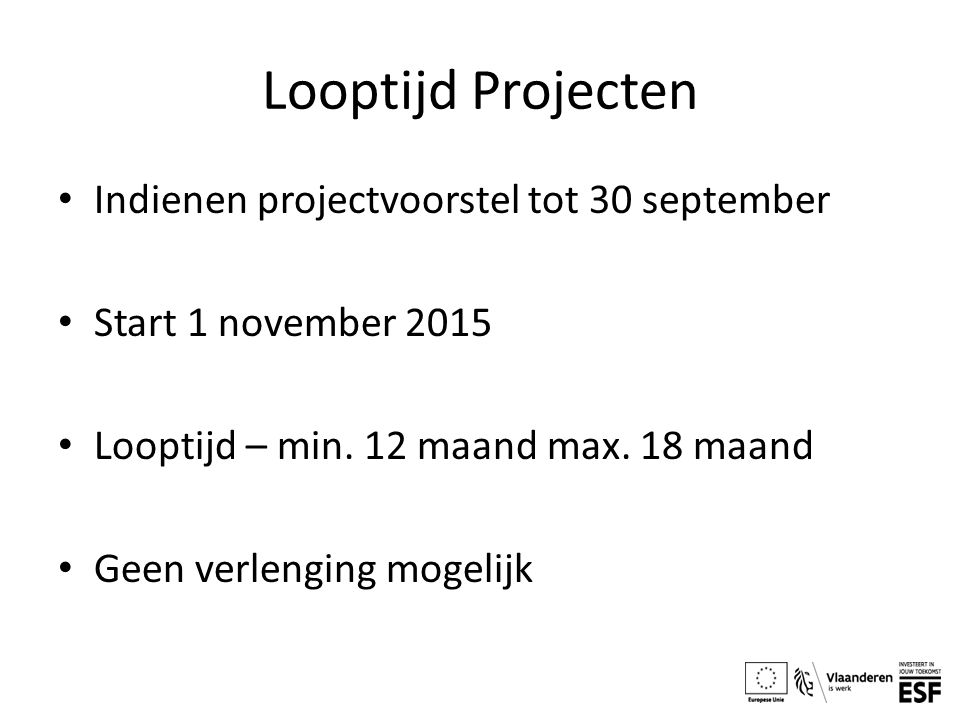 Looptijd Projecten Indienen projectvoorstel tot 30 september Start 1 november 2015 Looptijd – min. 12 maand max. 18 maand Geen verlenging mogelijk