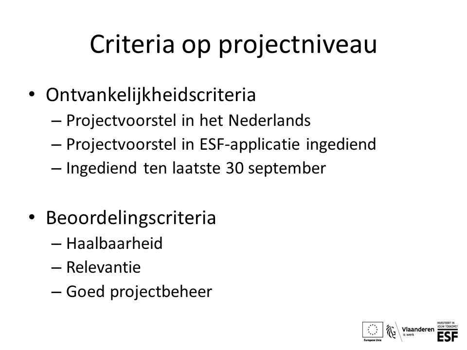 Criteria op projectniveau Ontvankelijkheidscriteria – Projectvoorstel in het Nederlands – Projectvoorstel in ESF-applicatie ingediend – Ingediend ten laatste 30 september Beoordelingscriteria – Haalbaarheid – Relevantie – Goed projectbeheer