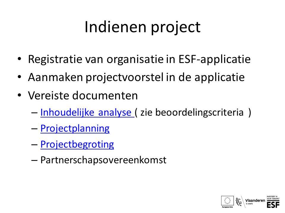 Indienen project Registratie van organisatie in ESF-applicatie Aanmaken projectvoorstel in de applicatie Vereiste documenten – Inhoudelijke analyse ( zie beoordelingscriteria ) Inhoudelijke analyse – Projectplanning Projectplanning – Projectbegroting Projectbegroting – Partnerschapsovereenkomst