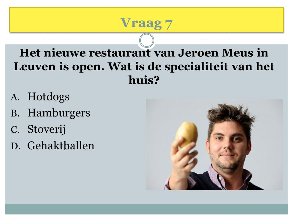 Vraag 7 Het nieuwe restaurant van Jeroen Meus in Leuven is open. Wat is de specialiteit van het huis? A. Hotdogs B. Hamburgers C. Stoverij D. Gehaktba