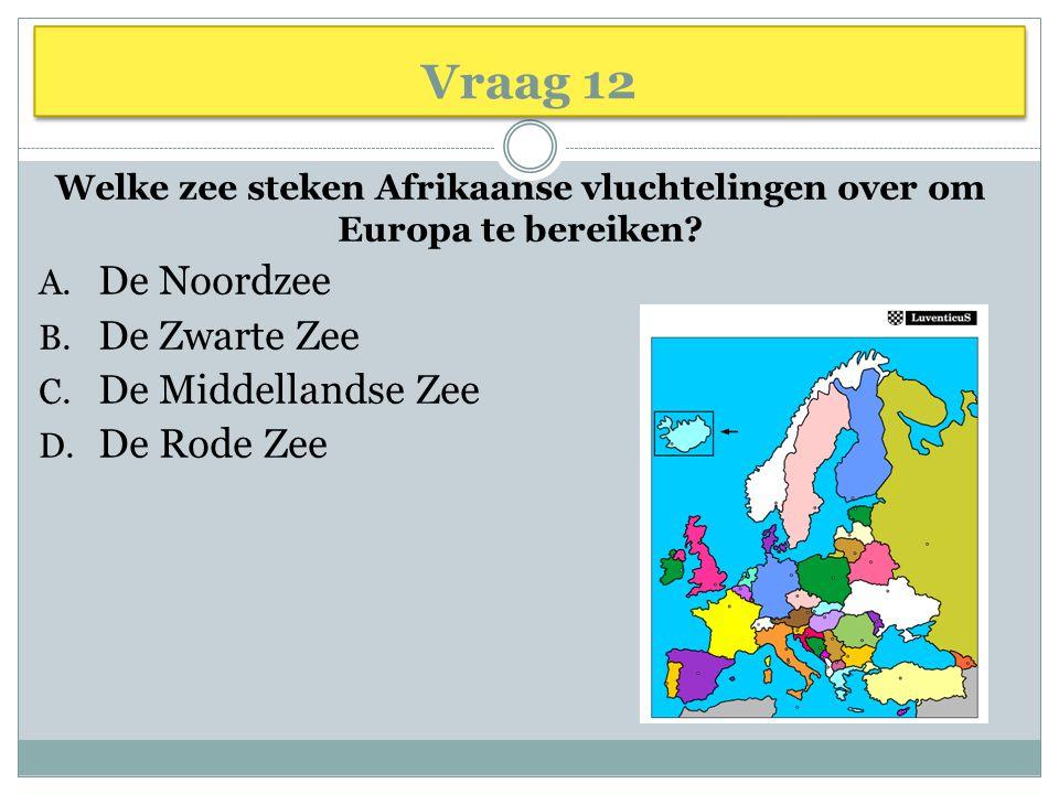 Vraag 12 Welke zee steken Afrikaanse vluchtelingen over om Europa te bereiken? A. De Noordzee B. De Zwarte Zee C. De Middellandse Zee D. De Rode Zee