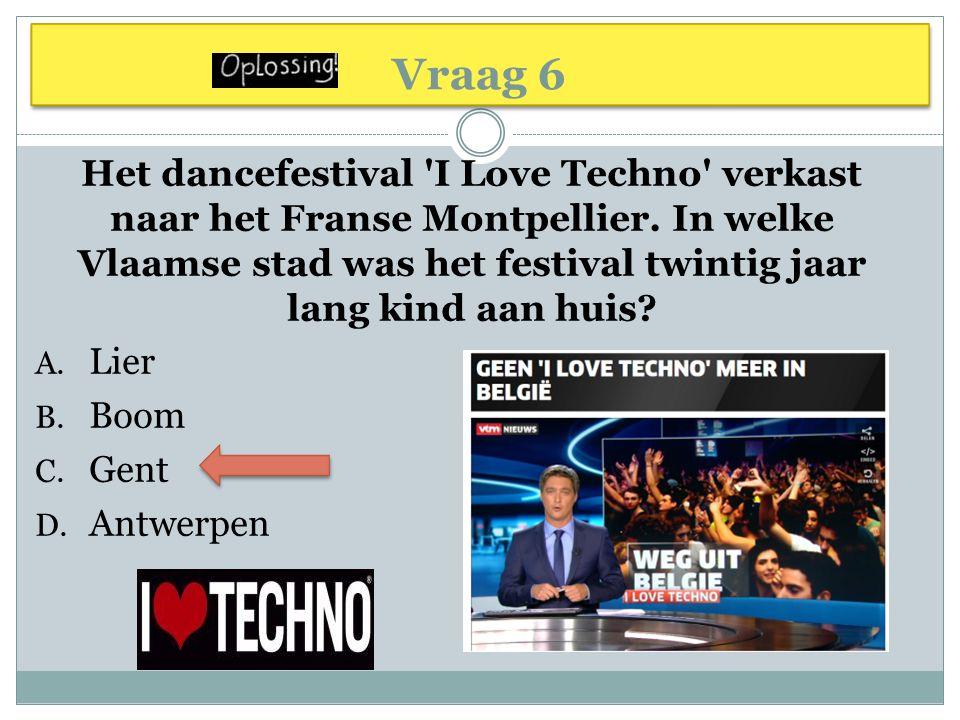 Vraag 6 Het dancefestival 'I Love Techno' verkast naar het Franse Montpellier. In welke Vlaamse stad was het festival twintig jaar lang kind aan huis?
