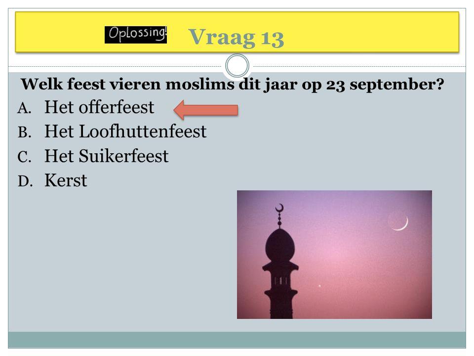 Vraag 13 Welk feest vieren moslims dit jaar op 23 september? A. Het offerfeest B. Het Loofhuttenfeest C. Het Suikerfeest D. Kerst