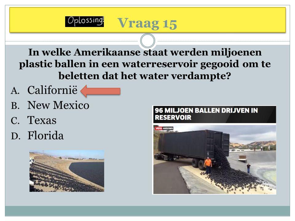 Vraag 15 In welke Amerikaanse staat werden miljoenen plastic ballen in een waterreservoir gegooid om te beletten dat het water verdampte? A. Californi