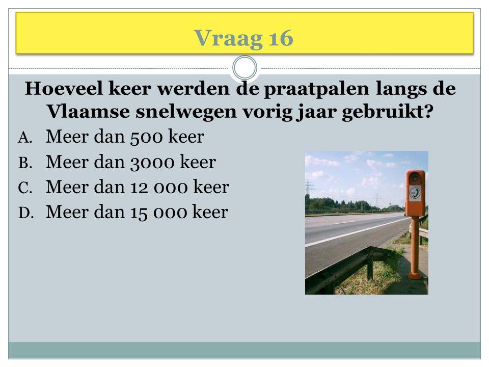 Vraag 16 Hoeveel keer werden de praatpalen langs de Vlaamse snelwegen vorig jaar gebruikt? A. Meer dan 500 keer B. Meer dan 3000 keer C. Meer dan 12 0