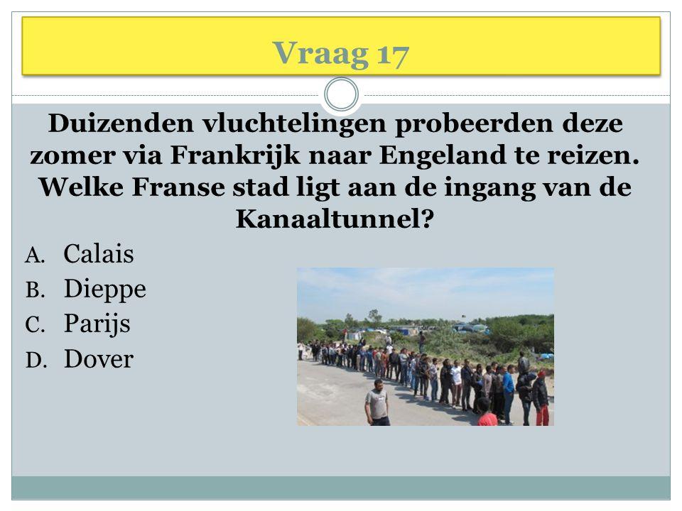 Vraag 17 Duizenden vluchtelingen probeerden deze zomer via Frankrijk naar Engeland te reizen. Welke Franse stad ligt aan de ingang van de Kanaaltunnel