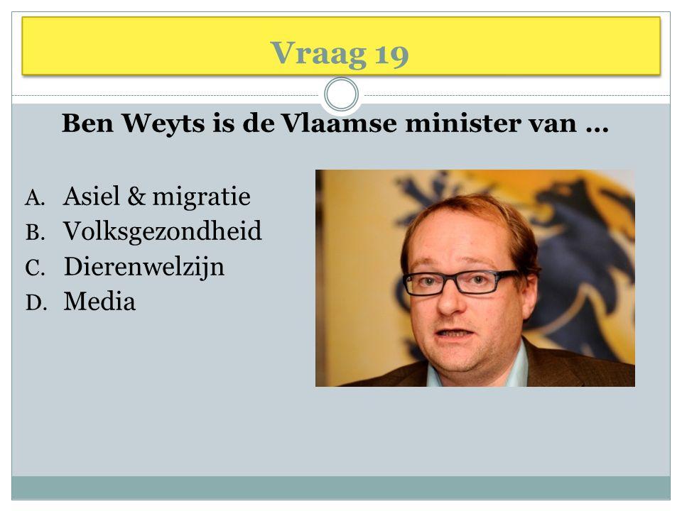 Vraag 19 Ben Weyts is de Vlaamse minister van … A. Asiel & migratie B. Volksgezondheid C. Dierenwelzijn D. Media