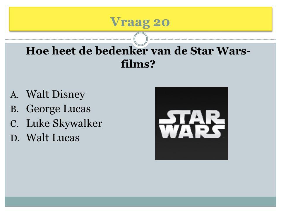 Vraag 20 Hoe heet de bedenker van de Star Wars- films? A. Walt Disney B. George Lucas C. Luke Skywalker D. Walt Lucas