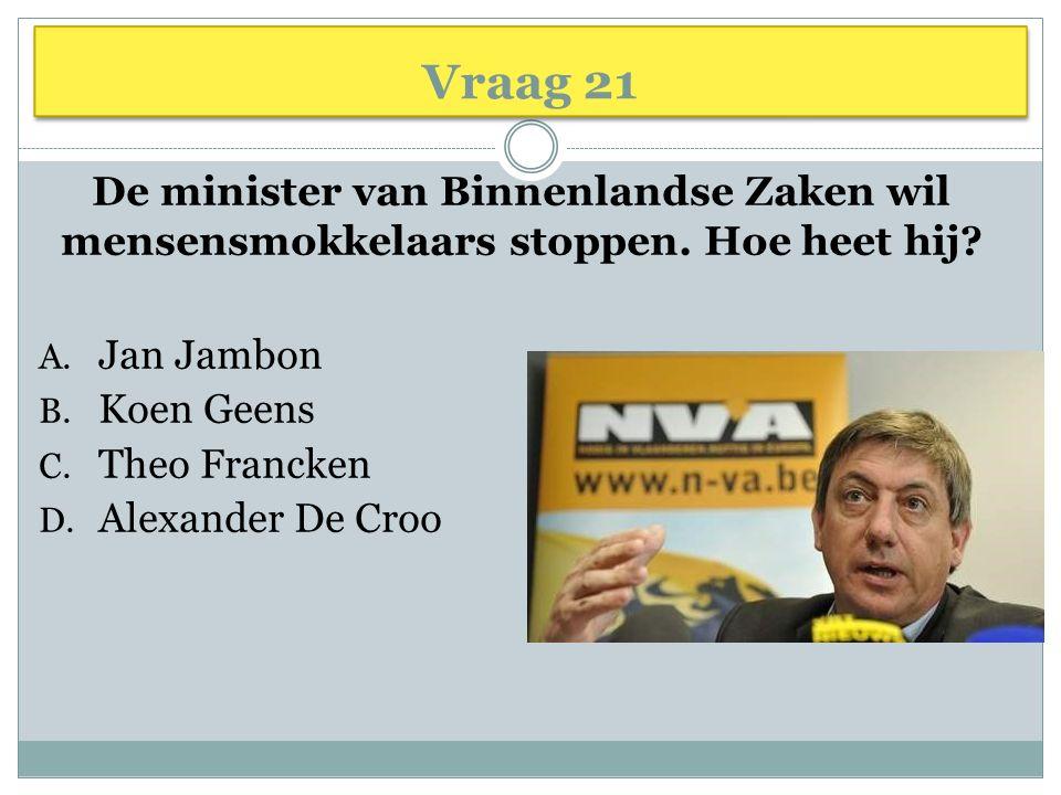 Vraag 21 De minister van Binnenlandse Zaken wil mensensmokkelaars stoppen. Hoe heet hij? A. Jan Jambon B. Koen Geens C. Theo Francken D. Alexander De