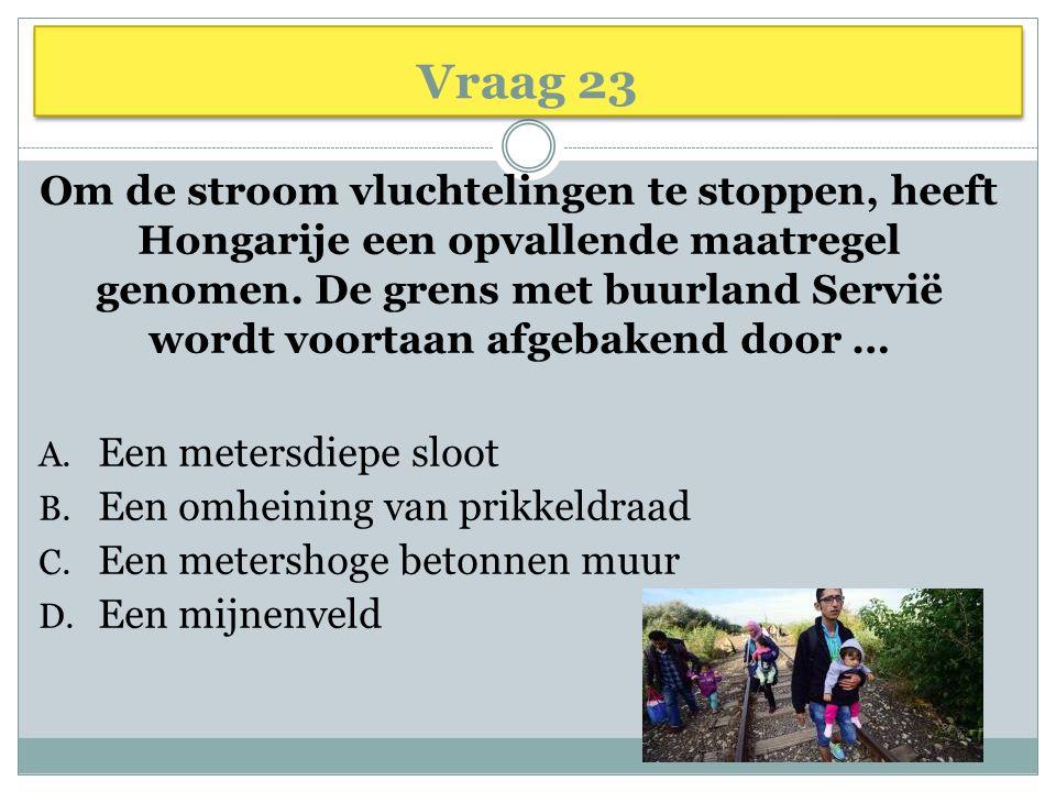 Vraag 23 Om de stroom vluchtelingen te stoppen, heeft Hongarije een opvallende maatregel genomen.