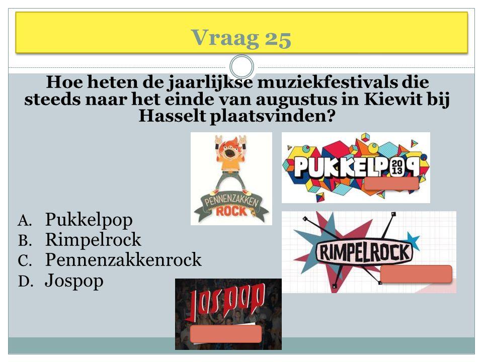 Vraag 25 Hoe heten de jaarlijkse muziekfestivals die steeds naar het einde van augustus in Kiewit bij Hasselt plaatsvinden? A. Pukkelpop B. Rimpelrock