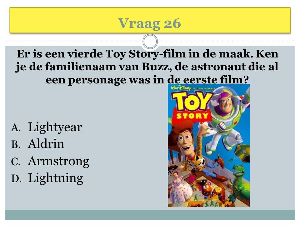 Vraag 26 Er is een vierde Toy Story-film in de maak. Ken je de familienaam van Buzz, de astronaut die al een personage was in de eerste film? A. Light
