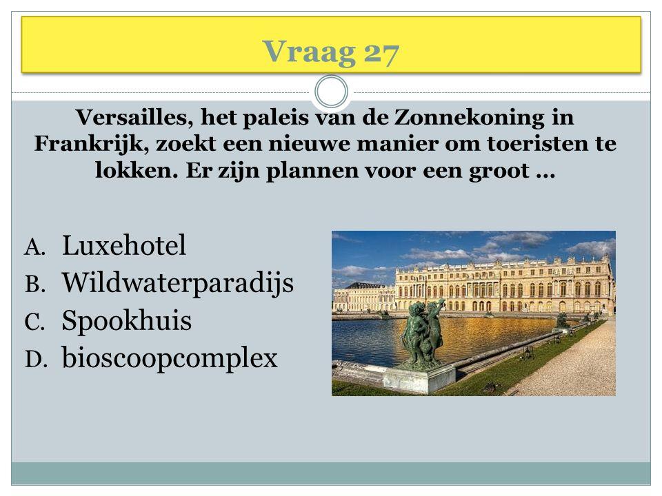 Vraag 27 Versailles, het paleis van de Zonnekoning in Frankrijk, zoekt een nieuwe manier om toeristen te lokken. Er zijn plannen voor een groot … A. L