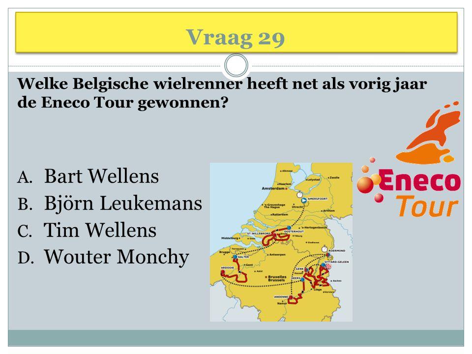 Vraag 29 Welke Belgische wielrenner heeft net als vorig jaar de Eneco Tour gewonnen? A. Bart Wellens B. Björn Leukemans C. Tim Wellens D. Wouter Monch