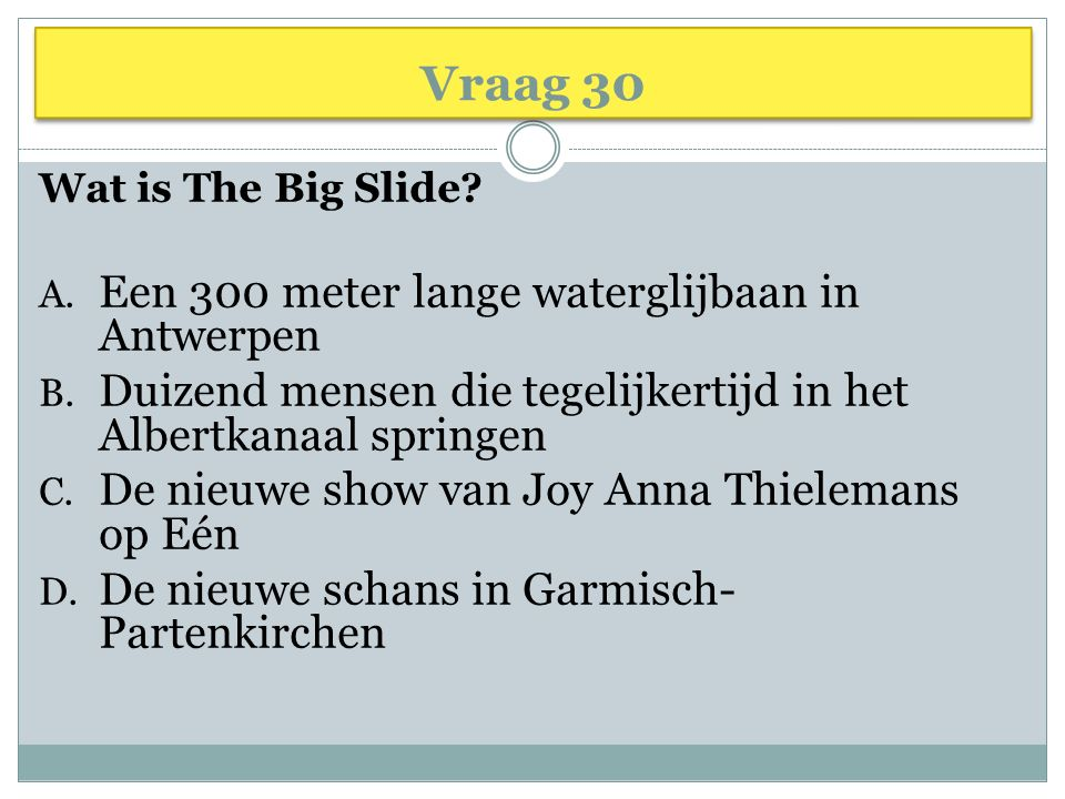 Vraag 30 Wat is The Big Slide.A. Een 300 meter lange waterglijbaan in Antwerpen B.