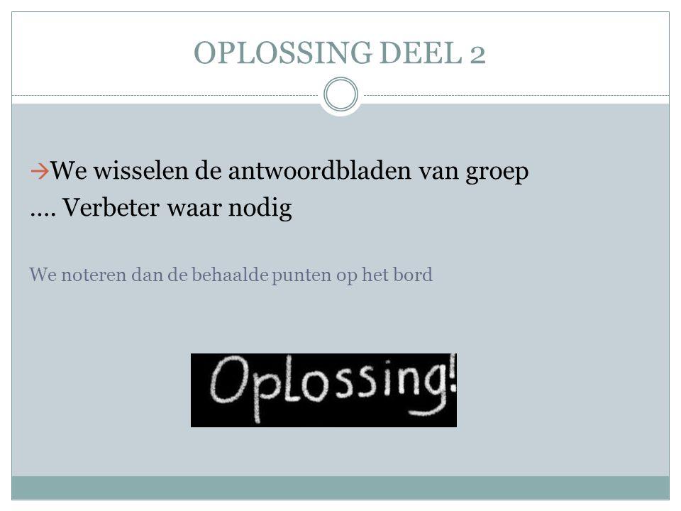 OPLOSSING DEEL 2  We wisselen de antwoordbladen van groep …. Verbeter waar nodig We noteren dan de behaalde punten op het bord