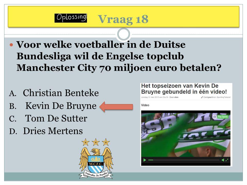 Vraag 18 Voor welke voetballer in de Duitse Bundesliga wil de Engelse topclub Manchester City 70 miljoen euro betalen? A. Christian Benteke B. Kevin D