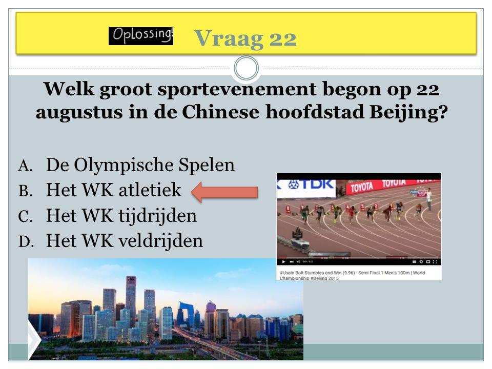 Vraag 22 Welk groot sportevenement begon op 22 augustus in de Chinese hoofdstad Beijing? A. De Olympische Spelen B. Het WK atletiek C. Het WK tijdrijd