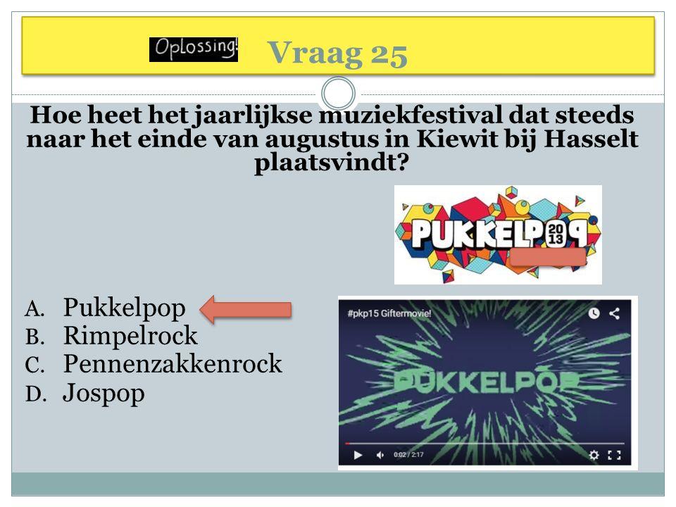 Vraag 25 Hoe heet het jaarlijkse muziekfestival dat steeds naar het einde van augustus in Kiewit bij Hasselt plaatsvindt? A. Pukkelpop B. Rimpelrock C
