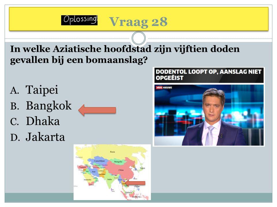 Vraag 28 In welke Aziatische hoofdstad zijn vijftien doden gevallen bij een bomaanslag? A. Taipei B. Bangkok C. Dhaka D. Jakarta