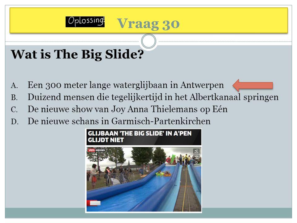 Vraag 30 Wat is The Big Slide? A. Een 300 meter lange waterglijbaan in Antwerpen B. Duizend mensen die tegelijkertijd in het Albertkanaal springen C.