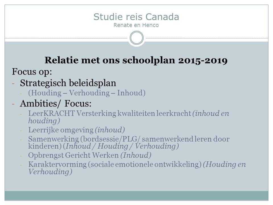 Studie reis Canada Renate en Henco Relatie met ons schoolplan 2015-2019 Focus op: - Strategisch beleidsplan - (Houding – Verhouding – Inhoud) - Ambities/ Focus: - LeerKRACHT Versterking kwaliteiten leerkracht (inhoud en houding) - Leerrijke omgeving (inhoud) - Samenwerking (bordsessie/PLG/ samenwerkend leren door kinderen) (Inhoud / Houding / Verhouding) - Opbrengst Gericht Werken (Inhoud) - Karaktervorming (sociale emotionele ontwikkeling)(Houding en Verhouding)