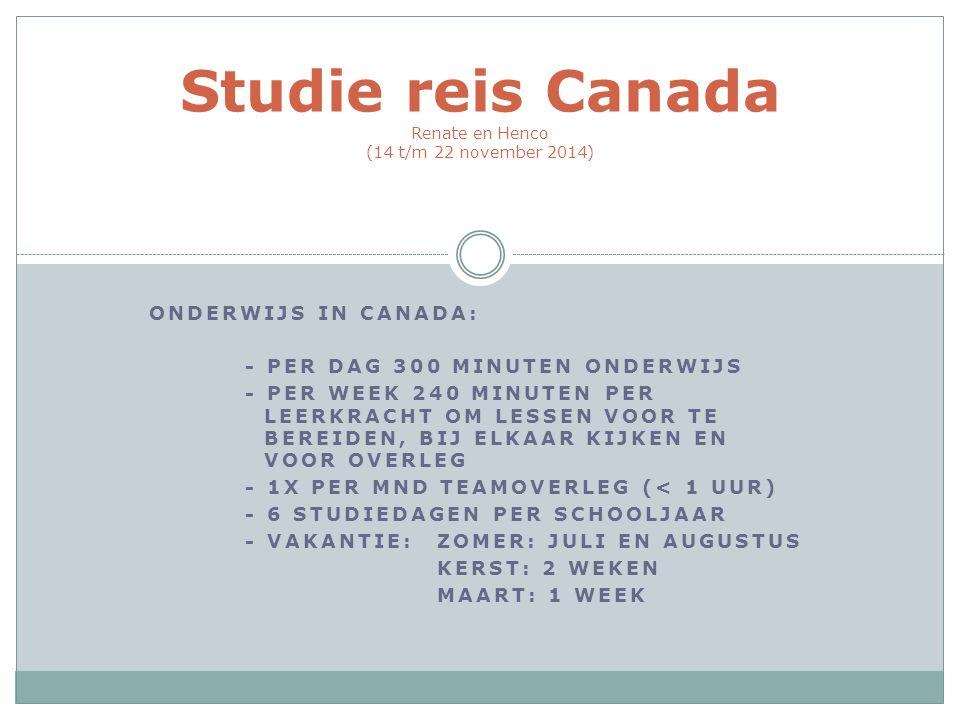ONDERWIJS IN CANADA: - PER DAG 300 MINUTEN ONDERWIJS - PER WEEK 240 MINUTEN PER LEERKRACHT OM LESSEN VOOR TE BEREIDEN, BIJ ELKAAR KIJKEN EN VOOR OVERLEG - 1X PER MND TEAMOVERLEG (< 1 UUR) - 6 STUDIEDAGEN PER SCHOOLJAAR - VAKANTIE:ZOMER: JULI EN AUGUSTUS KERST: 2 WEKEN MAART: 1 WEEK Studie reis Canada Renate en Henco (14 t/m 22 november 2014)