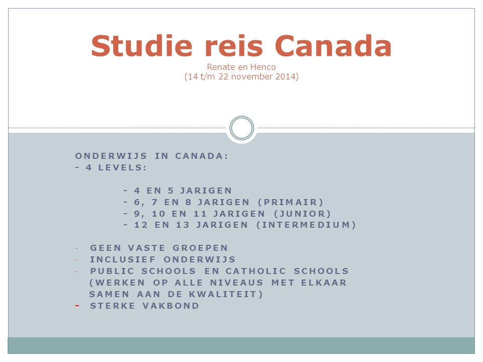 ONDERWIJS IN CANADA: - 4 LEVELS: - 4 EN 5 JARIGEN - 6, 7 EN 8 JARIGEN (PRIMAIR) - 9, 10 EN 11 JARIGEN (JUNIOR) - 12 EN 13 JARIGEN (INTERMEDIUM) - GEEN VASTE GROEPEN - INCLUSIEF ONDERWIJS - PUBLIC SCHOOLS EN CATHOLIC SCHOOLS (WERKEN OP ALLE NIVEAUS MET ELKAAR SAMEN AAN DE KWALITEIT) - STERKE VAKBOND Studie reis Canada Renate en Henco (14 t/m 22 november 2014)