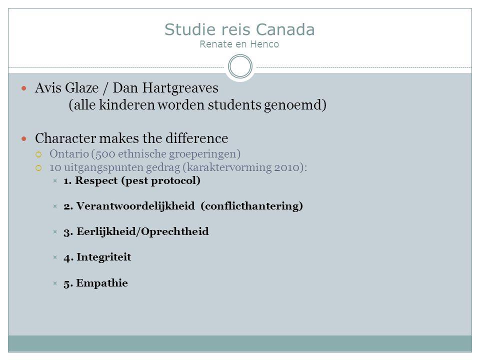 Studie reis Canada Renate en Henco Avis Glaze / Dan Hartgreaves (alle kinderen worden students genoemd) Character makes the difference  Ontario (500 ethnische groeperingen)  10 uitgangspunten gedrag (karaktervorming 2010):  1.