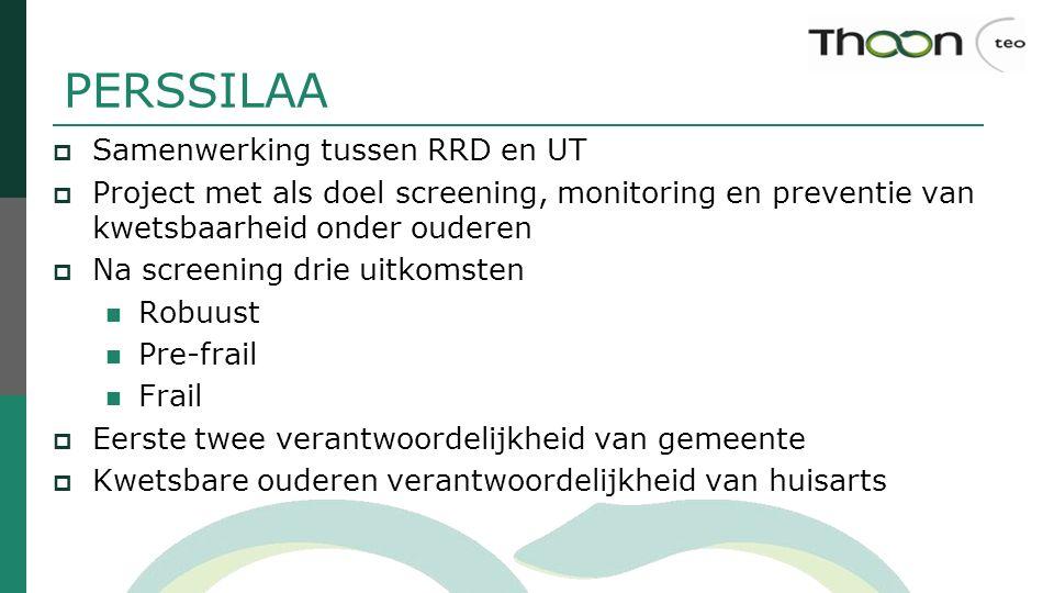 PERSSILAA  Samenwerking tussen RRD en UT  Project met als doel screening, monitoring en preventie van kwetsbaarheid onder ouderen  Na screening dri