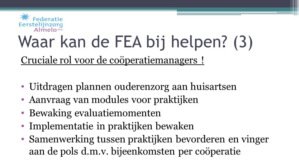 Waar kan de FEA bij helpen? (3) Cruciale rol voor de coöperatiemanagers ! Uitdragen plannen ouderenzorg aan huisartsen Aanvraag van modules voor prakt