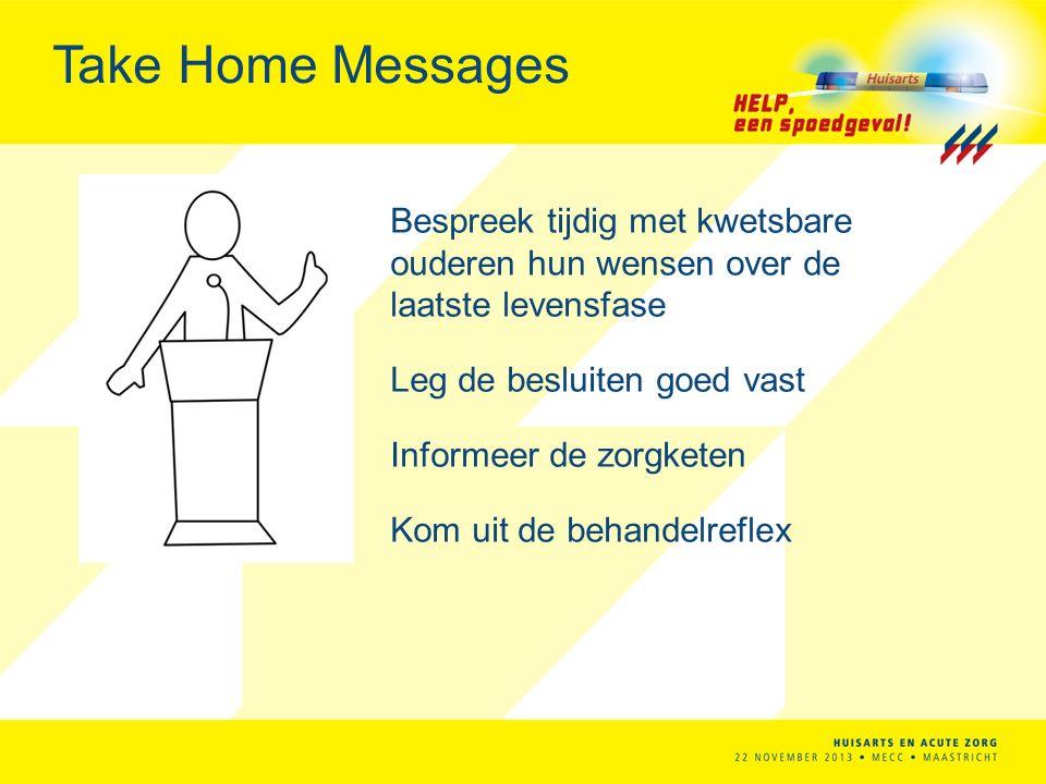 Take Home Messages Bespreek tijdig met kwetsbare ouderen hun wensen over de laatste levensfase Leg de besluiten goed vast Informeer de zorgketen Kom uit de behandelreflex
