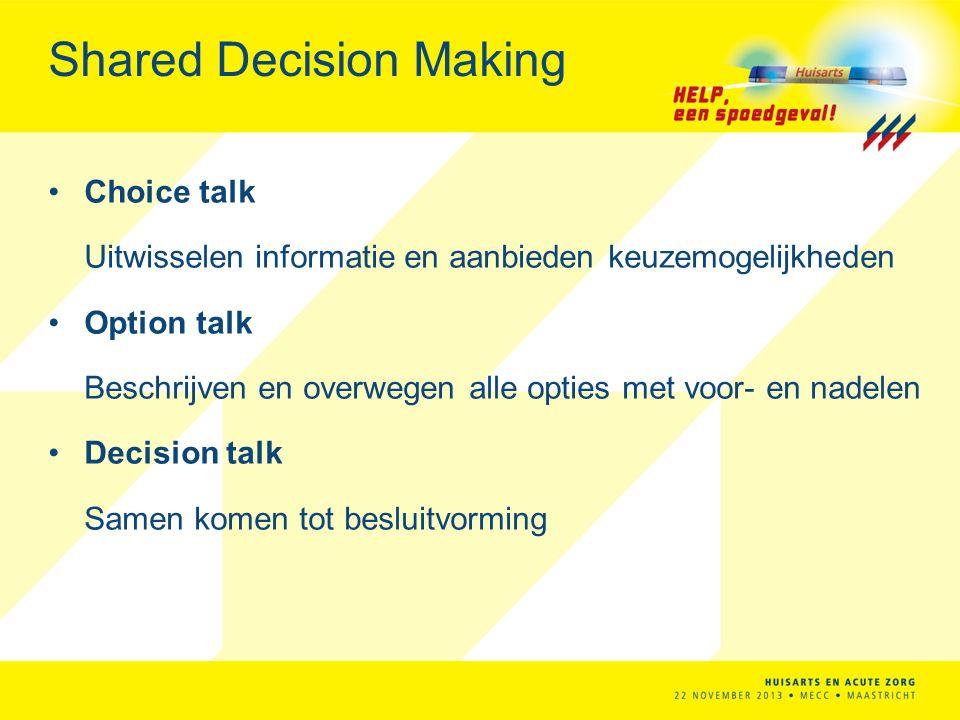 Shared Decision Making Choice talk Uitwisselen informatie en aanbieden keuzemogelijkheden Option talk Beschrijven en overwegen alle opties met voor- en nadelen Decision talk Samen komen tot besluitvorming